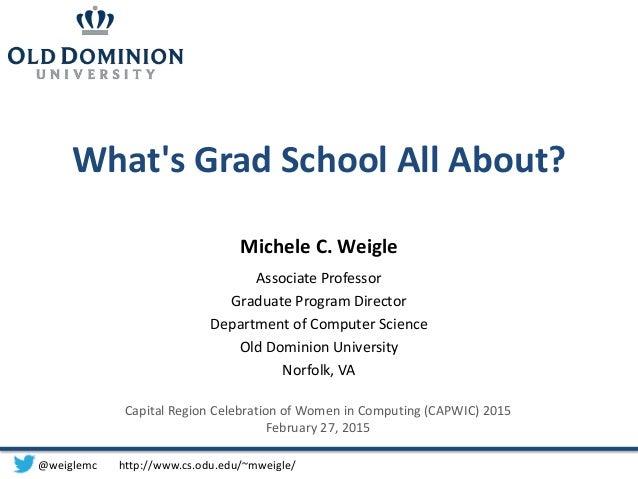 What's Grad School All About? Michele C. Weigle Associate Professor Graduate Program Director Department of Computer Scien...