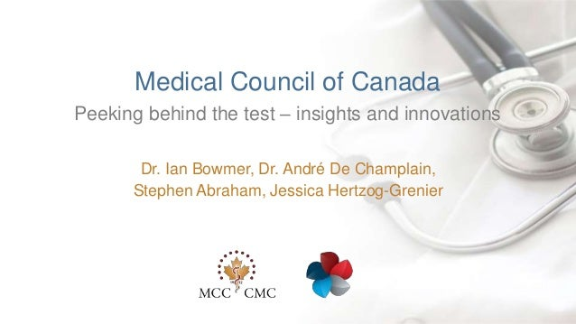 | Peeking behind the test – insights and innovations Medical Council of Canada Dr. Ian Bowmer, Dr. André De Champlain, Ste...