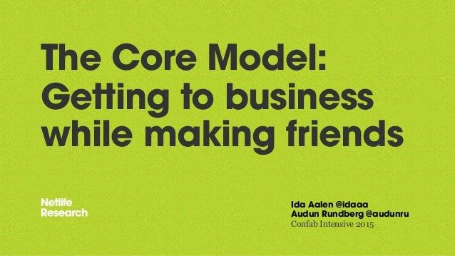 The Core Model: Getting to business while making friends Ida Aalen @idaaa Audun Rundberg @audunru Confab Intensive 2015
