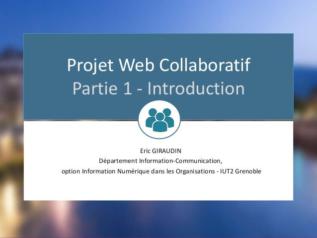 Projet Web Collaboratif Partie 1 - Introduction Eric GIRAUDIN Département Information-Communication, option Information Nu...