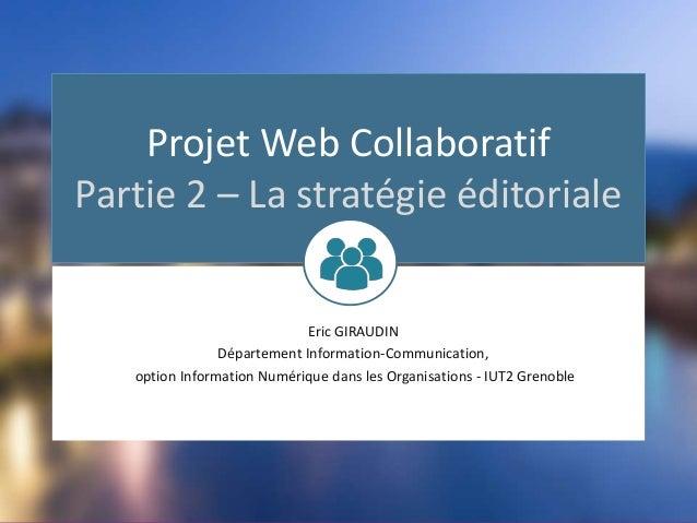 Projet Web Collaboratif Partie 2 – La stratégie éditoriale Eric GIRAUDIN Département Information-Communication, option Inf...