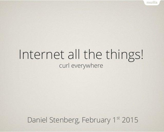 Internet all the things! curl everywhere Daniel Stenberg, February 1st 2015