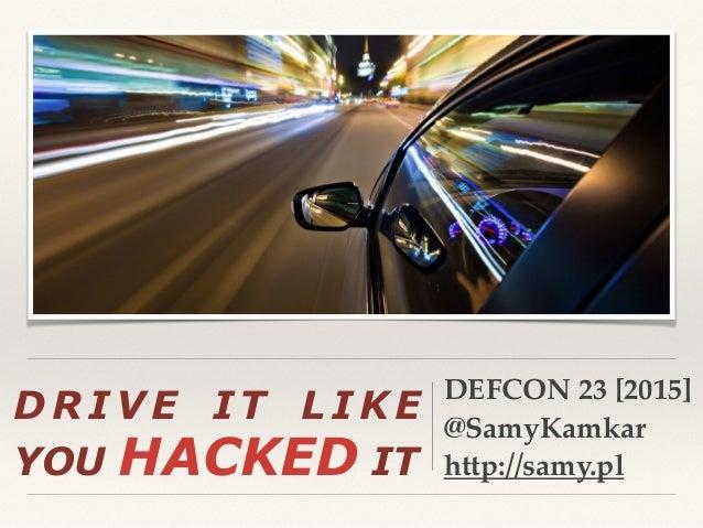 D R I V E I T L I K E YOU HACKED IT DEFCON 23 [2015] @SamyKamkar http://samy.pl