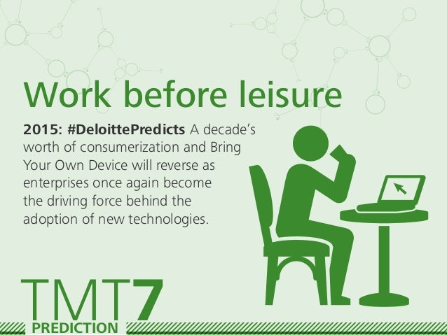 Work before leisure 2015: #DeloittePredicts A decade's worth of consumerization and Bring Your Own Device will reverse as ...
