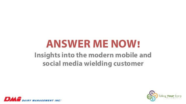 ANSWER ME NOW!  Insights into the modern mobile and  social media wielding customer