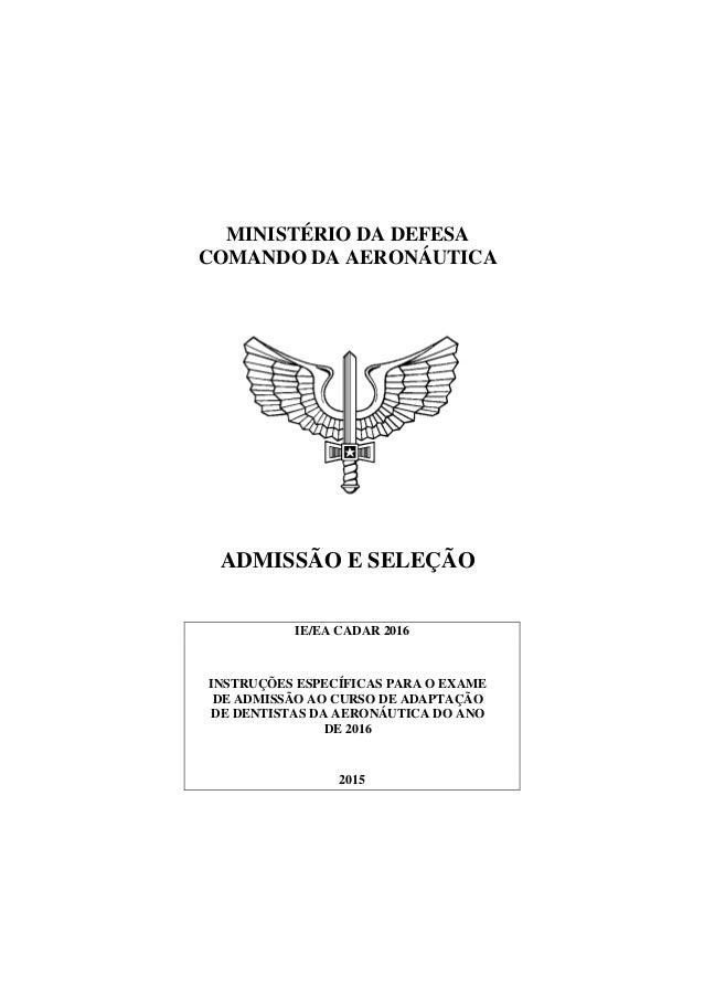 MINISTÉRIO DA DEFESA COMANDO DA AERONÁUTICA ADMISSÃO E SELEÇÃO IE/EA CADAR 2016 INSTRUÇÕES ESPECÍFICAS PARA O EXAME DE ADM...
