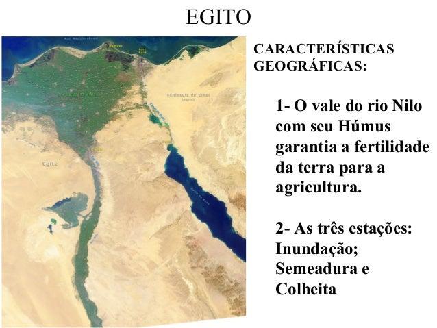 EGITO CARACTERÍSTICAS GEOGRÁFICAS: 1- O vale do rio Nilo com seu Húmus garantia a fertilidade da terra para a agricultura....