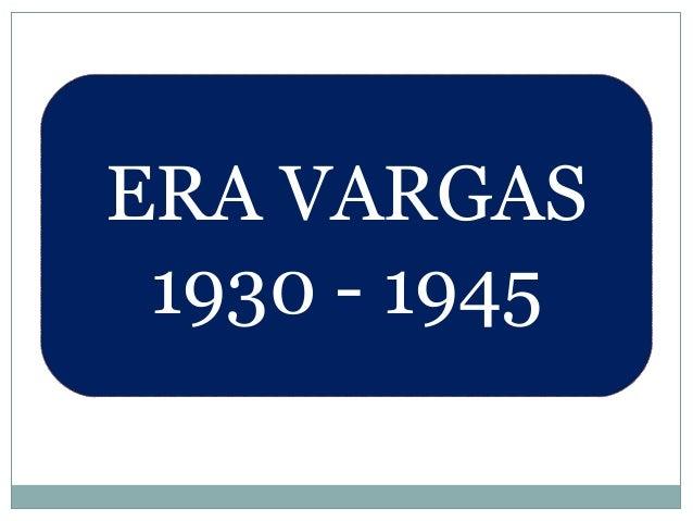 ERA VARGAS 1930 - 1945