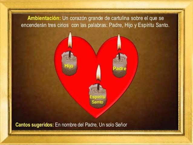 Ambientación: Un corazón grande de cartulina sobre el que se encenderán tres cirios con las palabras: Padre, Hijo y Espíri...