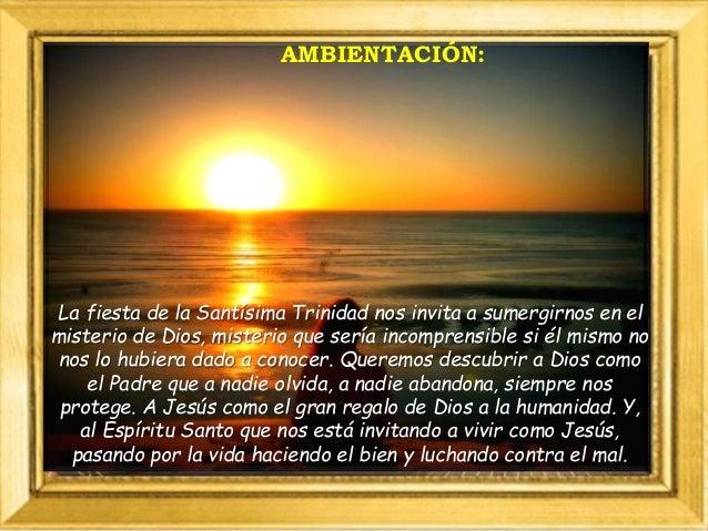 AMBIENTACIÓN: La fiesta de la Santísima Trinidad nos invita a sumergirnos en el misterio de Dios, misterio que sería incom...