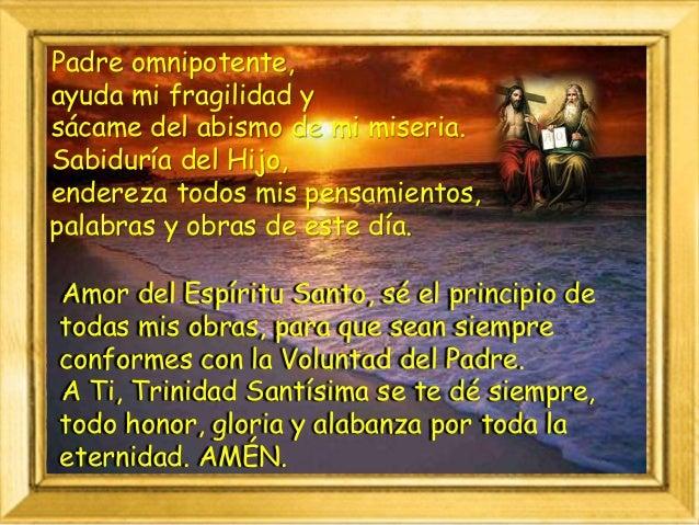 Padre omnipotente, ayuda mi fragilidad y sácame del abismo de mi miseria. Sabiduría del Hijo, endereza todos mis pensamien...