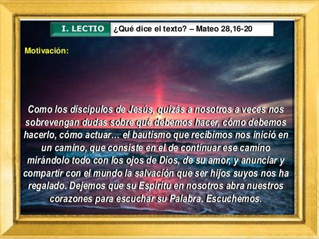 I. LECTIO ¿Qué dice el texto? – Mateo 28,16-20 Como los discípulos de Jesús, quizás a nosotros a veces nos sobrevengan dud...
