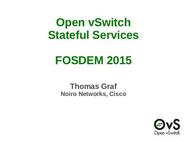 Open vSwitch Stateful Services FOSDEM 2015 Thomas Graf Noiro Networks, Cisco