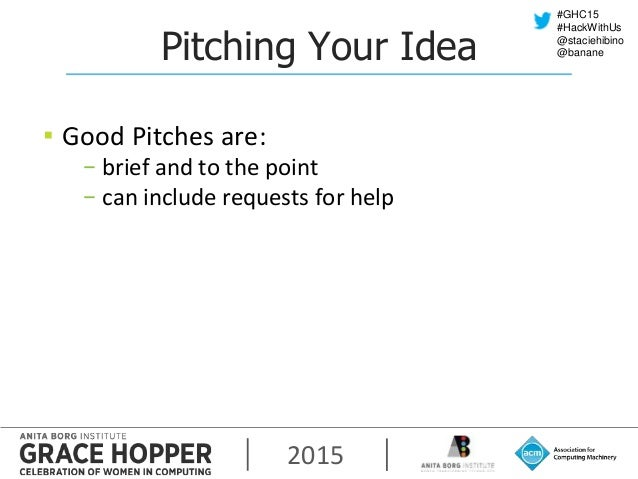 2015 #GHC15 #HackWithUs @staciehibino @bananePitching Your Idea ▪ Good Pitches are: − brief and to the point − can include...