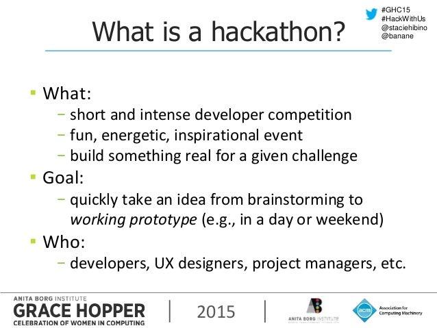 2015 #GHC15 #HackWithUs @staciehibino @bananeWhat is a hackathon? ▪ What: − short and intense developer competition − fun,...