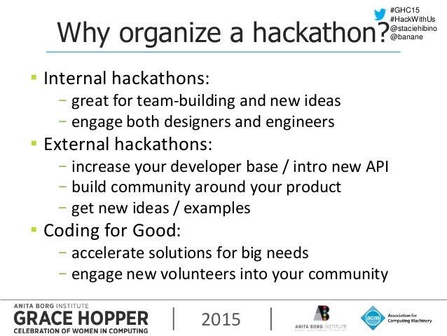 2015 #GHC15 #HackWithUs @staciehibino @bananeWhy organize a hackathon? ▪ Internal hackathons: − great for team-building an...