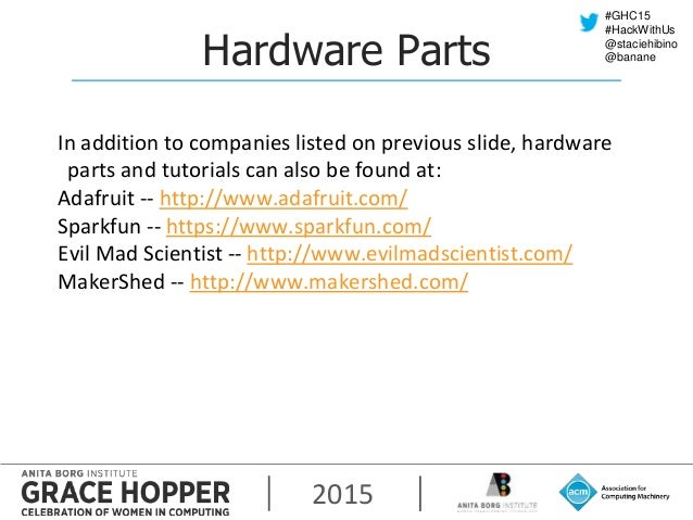 2015 #GHC15 #HackWithUs @staciehibino @bananeHardware Parts In addition to companies listed on previous slide, hardware pa...