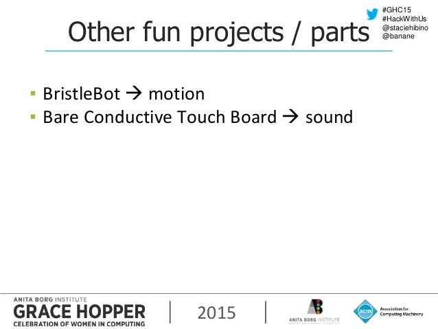 2015 #GHC15 #HackWithUs @staciehibino @bananeOther fun projects / parts ▪ BristleBot  motion ▪ Bare Conductive Touch Boar...