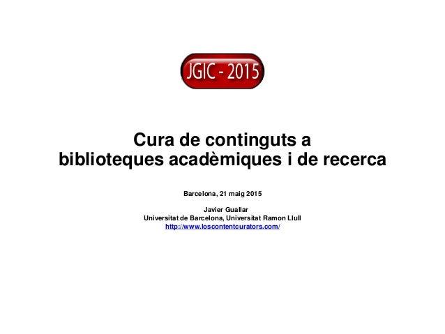 Cura de continguts a biblioteques acadèmiques i de recerca Barcelona, 21 maig 2015 Javier Guallar Universitat de Barcelona...