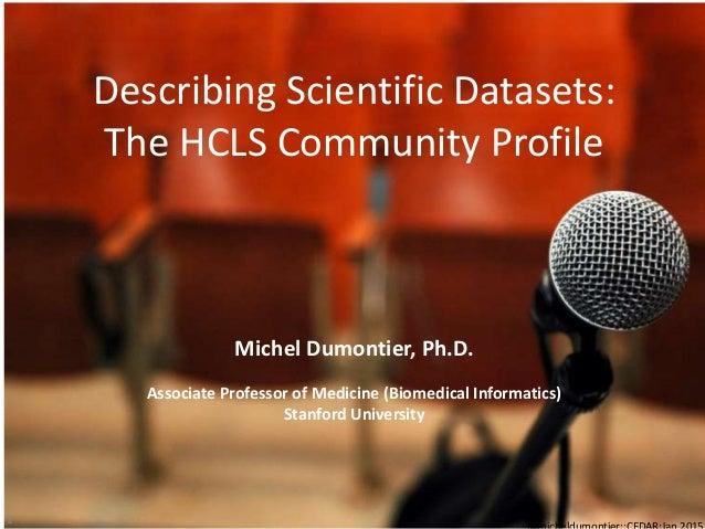 Describing Scientific Datasets: The HCLS Community Profile 1 Michel Dumontier, Ph.D. Associate Professor of Medicine (Biom...