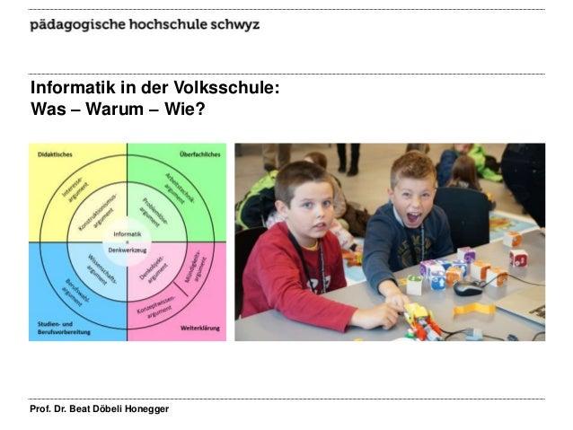 Informatik in der Volksschule: Was – Warum – Wie? Prof. Dr. Beat Döbeli Honegger