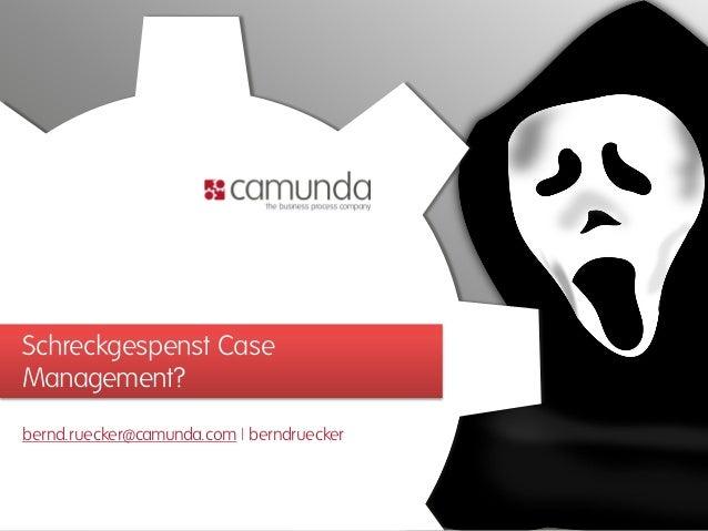 Schreckgespenst Case Management? bernd.ruecker@camunda.com | berndruecker