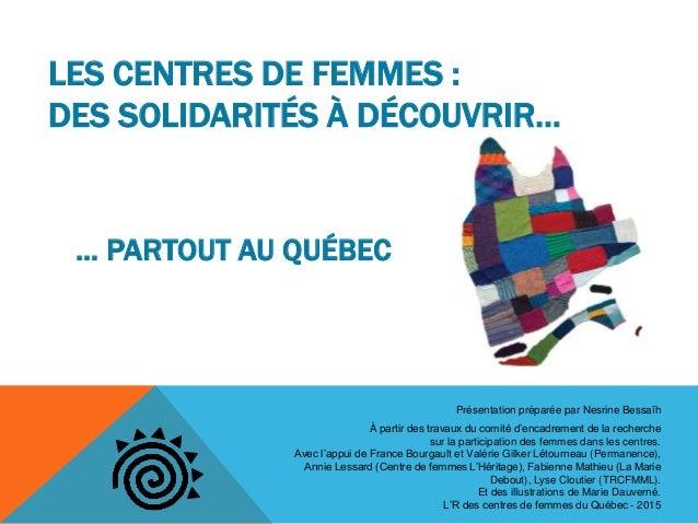 LES CENTRES DE FEMMES : DES SOLIDARITÉS À DÉCOUVRIR… … PARTOUT AU QUÉBEC Présentation préparée par Nesrine Bessaïh À parti...
