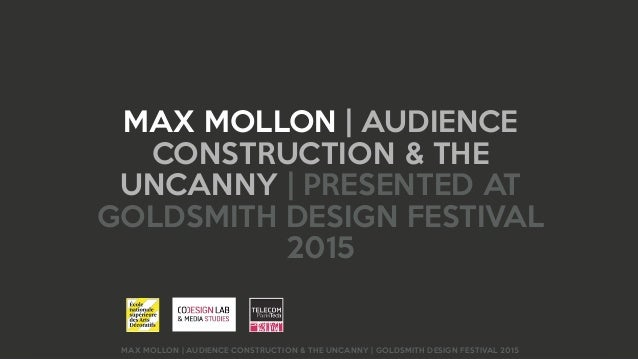 MAX MOLLON | AUDIENCE CONSTRUCTION & THE UNCANNY | GOLDSMITH DESIGN FESTIVAL 2015 MAX MOLLON | AUDIENCE CONSTRUCTION & THE...
