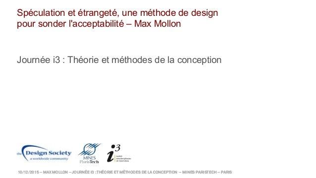 10/12/2015 – MAX MOLLON – JOURNÉE I3 :THÉORIE ET MÉTHODES DE LA CONCEPTION – MINES PARISTECH – PARIS Spéculation et étrang...