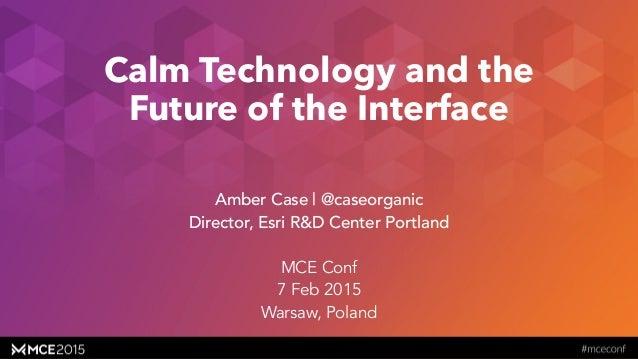 caseorganic.com Calm Technology and the Future of the Interface Amber Case | @caseorganic Director, Esri R&D Center Portla...