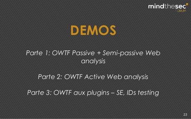 23 DEMOS Parte 1: OWTF Passive + Semi-passive Web analysis Parte 2: OWTF Active Web analysis Parte 3: OWTF aux plugins – S...