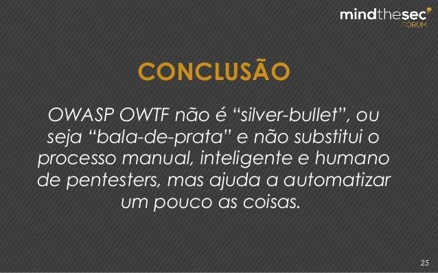 """25 CONCLUSÃO OWASP OWTF não é """"silver-bullet"""", ou seja """"bala-de-prata"""" e não substitui o processo manual, inteligente e hu..."""