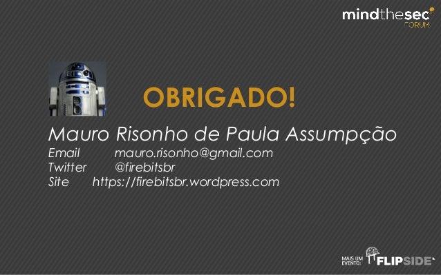 OBRIGADO! Mauro Risonho de Paula Assumpção Email mauro.risonho@gmail.com Twitter @firebitsbr Site https://firebitsbr.wordp...