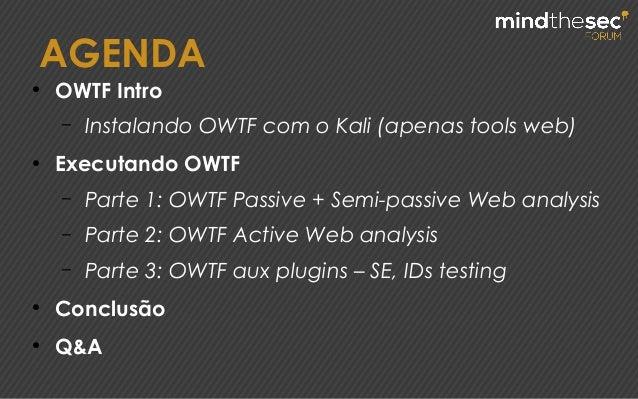 AGENDA ● OWTF Intro – Instalando OWTF com o Kali (apenas tools web) ● Executando OWTF – Parte 1: OWTF Passive + Semi-passi...