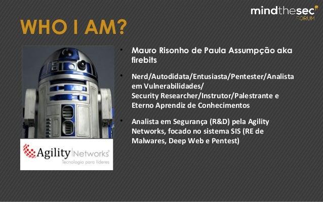 WHO I AM? ● Mauro Risonho de Paula Assumpção aka firebits ● Nerd/Autodidata/Entusiasta/Pentester/Analista em Vulnerabilida...