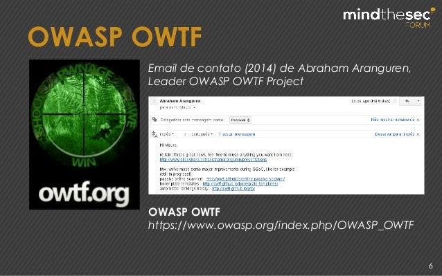 6 OWASP OWTF OWASP OWTF https://www.owasp.org/index.php/OWASP_OWTF Email de contato (2014) de Abraham Aranguren, Leader OW...