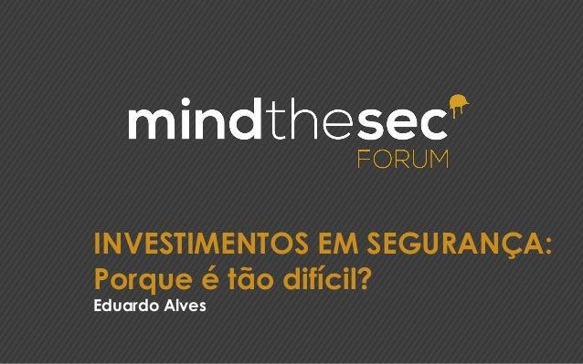 INVESTIMENTOS EM SEGURANÇA: Porque é tão difícil? Eduardo Alves