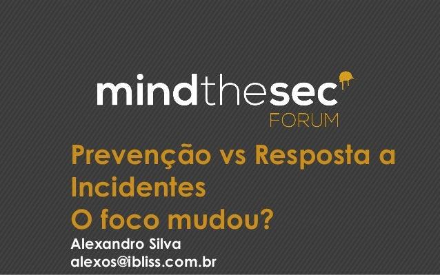 Prevenção vs Resposta a Incidentes O foco mudou? Alexandro Silva alexos@ibliss.com.br