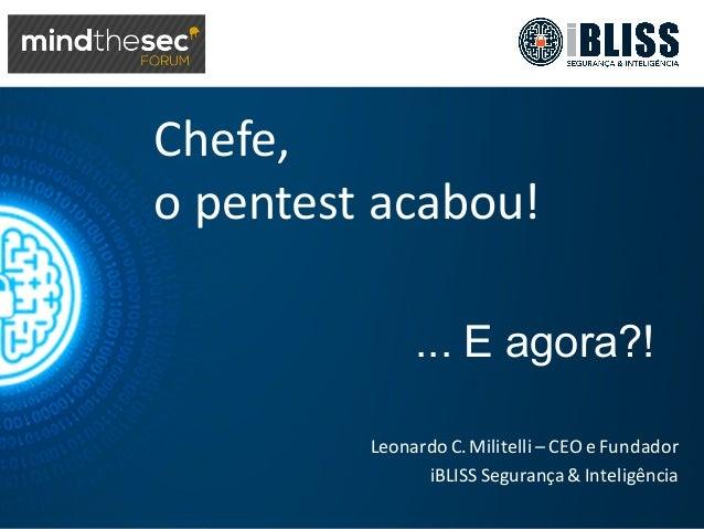 Chefe, o  pentest acabou! Leonardo  C.  Militelli – CEO  e  Fundador iBLISS Segurança &  Inteligência ... E ...