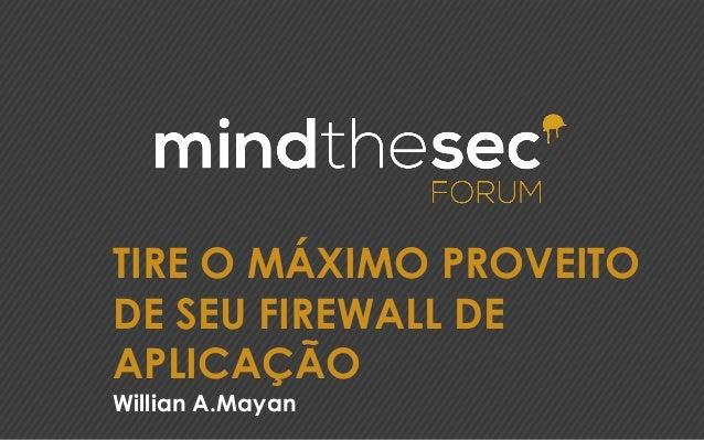 TIRE O MÁXIMO PROVEITO DE SEU FIREWALL DE APLICAÇÃO Willian A.Mayan