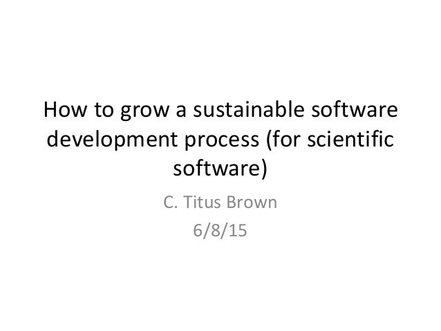 How to grow a sustainable software development process (for scientific software) C. Titus Brown 6/8/15