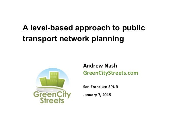 A level-based approach to public transport network planning Andrew  Nash   GreenCityStreets.com      San  Franci...