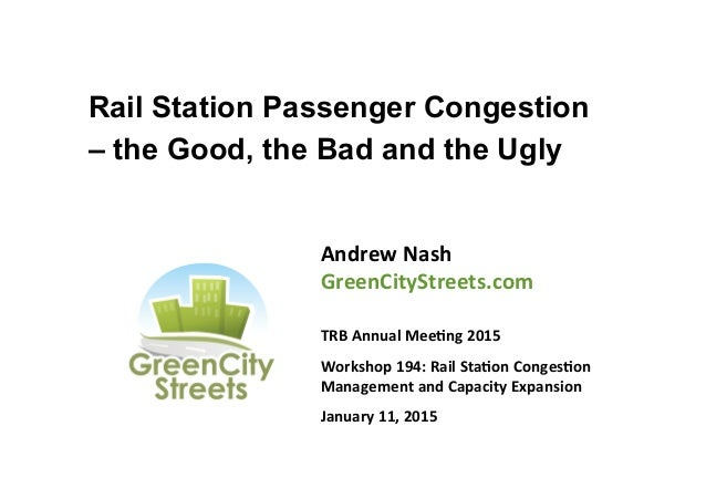 Rail Station Passenger Congestion – the Good, the Bad and the Ugly Andrew	   Nash	    GreenCityStreets.com	    	    TRB	  ...