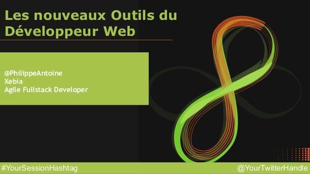 @YourTwitterHandle#YourSessionHashtag Les nouveaux Outils du  Développeur Web @PhilippeAntoine Xebia Agile Fullstack Deve...
