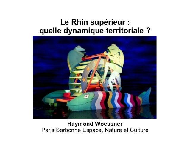 Le Rhin supérieur: quelle dynamique territoriale ? Raymond Woessner Paris Sorbonne Espace, Nature et Culture