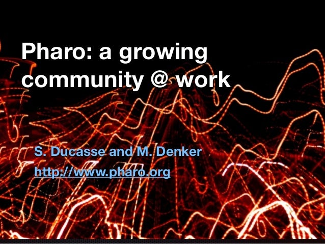 Pharo: a growing community @ work S. Ducasse and M. Denker http://www.pharo.org