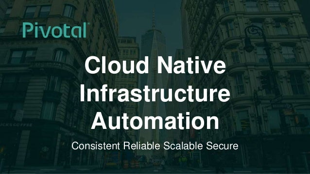 1© 2015 Pivotal Software, Inc. All rights reserved. Cloud Native Infrastructure Automation Consistent Reliable Scalable Se...