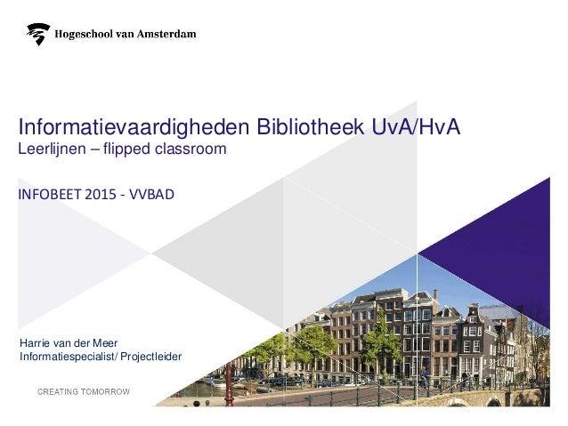 Informatievaardigheden Bibliotheek UvA/HvA Leerlijnen – flipped classroom INFOBEET 2015 - VVBAD Harrie van der Meer Inform...