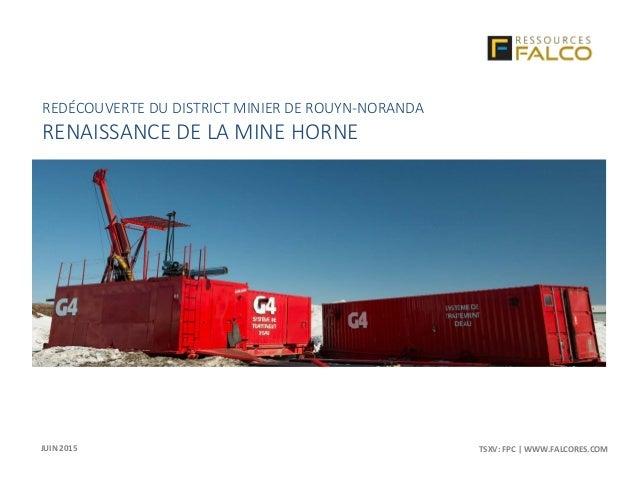 TSXV: FPC | WWW.FALCORES.COM | 1TSXV: FPC | WWW.FALCORES.COM REDÉCOUVERTE DU DISTRICT MINIER DE ROUYN-NORANDA RENAISSANCE ...