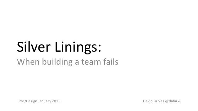 Silver Linings: When building a team fails David Farkas @dafark8Pro/Design January 2015